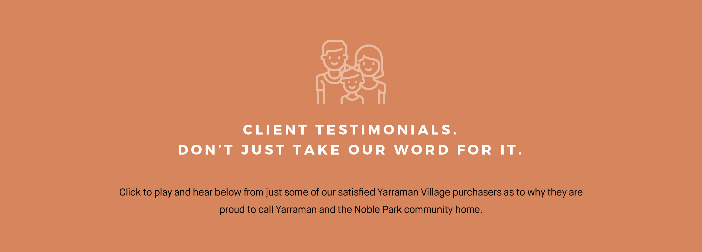 Client testimonials. Don't Just take our word for it. Click to play and hear below from just some of our satisfied Yarraman Village purchasers as to why they are proud to call yarraman and the Noble Park community home.